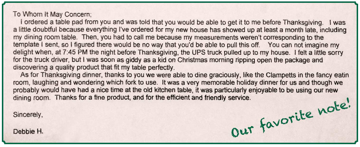 Our favorite note, from Debbie H.: I ordered a table pad from you and was told that you would be able to get it to me before Thanksgiving.... I was soon as giddy as a kid on Christmas morning ripping open the package and discovering a quality product that fit my table perfectly.