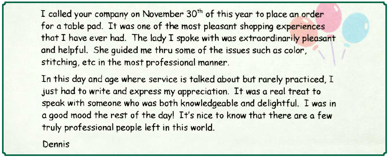 Note from Dennis S.: I called your company on November 30th of this year to place an order for a table pad. It was one of the most pleasant shopping experiences that I have ever had. The lady I spoke with was extraordinarily pleasant and helpful. She guided me thru some of the issues such as color, stitching, etc in the most professional manner.